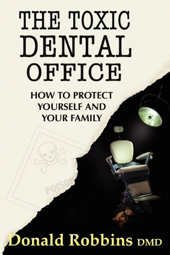 The Toxic Dental Office: How to Protect Yourself and Your Family 9780982439913