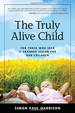 The Truly Alive Child: For Those Who Seek a Grander Vision for Our Children 9780983483625