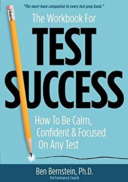 The Workbook for Test Success: How to Be Calm, Confident, and Focused on Any Test 9780981995908
