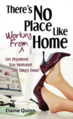 There's No Place Like Working from Home: Get Organized, Stay Motivated, Get Things Done! 9780983323532