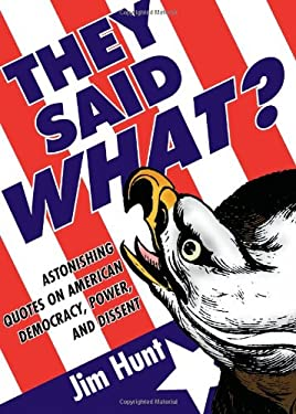 They Said What?: Astonishing Quotes on American Democracy, Power, and Dissent 9780981709161