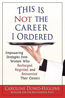 This Is Not the Career I Ordered: Empowering Strategies from Women Who Recharged, Reignited, and Reinvented Their Careers 9780982731802
