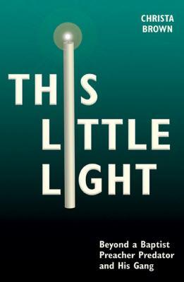 This Little Light: Beyond a Baptist Preacher Predator and His Gang 9780981841830