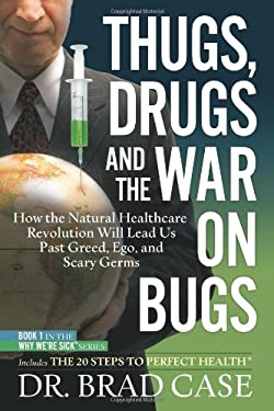 Thugs, Drugs and the War on Bugs: How the Natural Healthcare Revolution Will Lead Us Past Greed, Ego, and Scary Germs 9780981989501