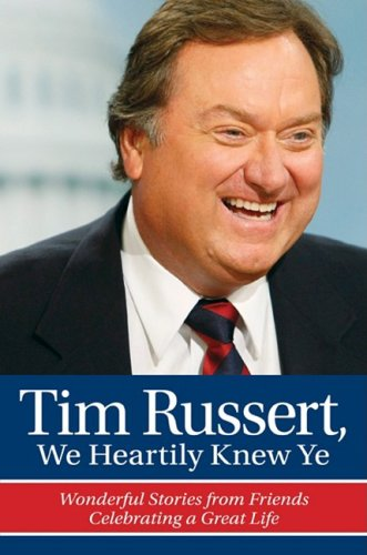 Tim Russert, We Heartily Knew Ye: Wonderful Stories from Friends Celebrating a Great Life 9780980097849