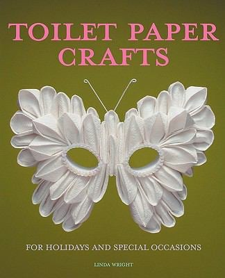 Toilet Paper Crafts for Holidays and Special Occasions: 60 Papercraft, Sewing, Origami and Kanzashi Projects 9780980092325