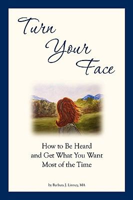 Turn Your Face: How to Be Heard and Get What You Want Most of the Time 9780982548202