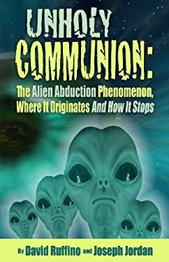 Unholy Communion: The Alien Abduction Phenomenon, Where It Originates and How It Stops 9780984061143