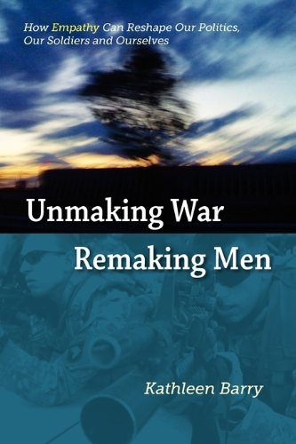 Unmaking War, Remaking Men: How Empathy Can Reshape Our Politics, Our Soldiers and Ourselves 9780982796702