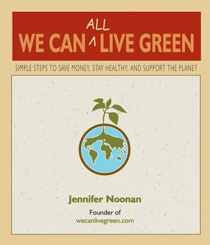 We Can All Live Green: Simple Steps to Save Money, Stay Healthy, and Support the Planet 9780980028829