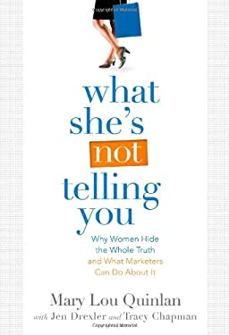 What She's Not Telling You: Why Women Hide the Whole Truth and What Marketers Can Do about It 9780982393802