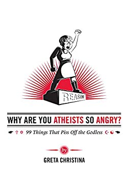 Why Are You Atheists So Angry?: 99 Things That Piss Off the Godless 9780985281526
