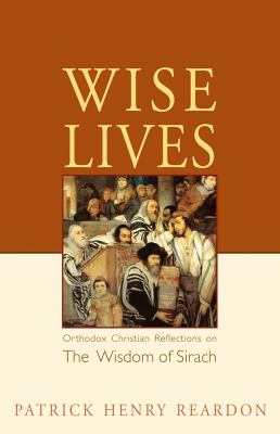 Wise Lives: Orthodox Christian Reflections on the Wisdom of Sirach 9780982277034
