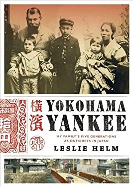 Yokohama Yankee: The Helm Family's Five Generations as Outsiders in Japan 9780984457663