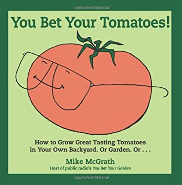 You Bet Your Tomatoes: Fun Facts, Tall Tales, and a Handful of Useful Gardening Tips 9780981500423