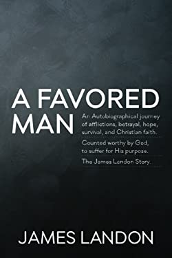 A Favored Man: An Autobiographical journey of afflictions, betrayal, hope, survival, and Christian faith.  Counted worthy by God, to suffer for His pu