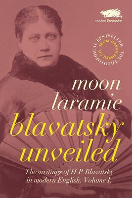 Blavatsky Unveiled: The Writings of H.P. Blavatsky in modern English. Volume I.