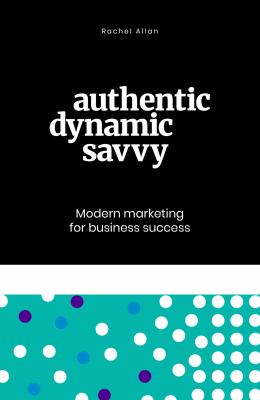 Authentic, Dynamic, Savvy: Modern Marketing for Business Success