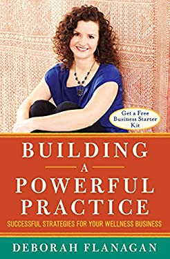Building a Powerful Practice: Successful Strategies for Your Wellness Business
