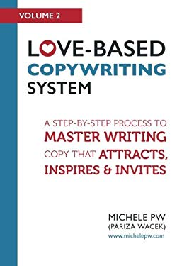Love-Based Copywriting System: A Step-by-Step Process To Master Writing Copy That Attracts, Inspires And Invites (Love-Based Business) (Volume 2)