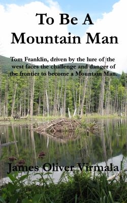 To Be A Mountain Man: Tom Franklin, driven by the lure of the west faces the challenge and danger of the frontier to become a mountain man.