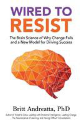 Wired to Resist: The Brain Science of Why Change Fails and a New Model for Driving Success