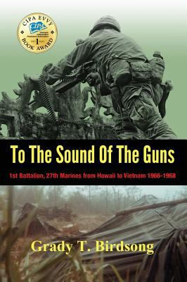 To The Sound Of The Guns: 1st Battalion, 27th Marines from Hawaii to Vietnam 1966-1968