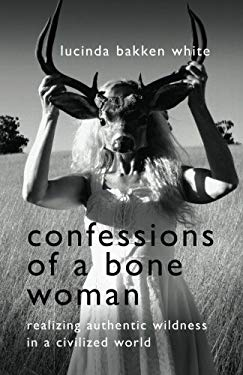 Confessions of a Bone Woman: Realizing Authentic Wildness in a Civilized World