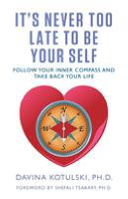 It's Never Too Late to Be Your Self: Follow Your Inner Compass and Take Back Your Life