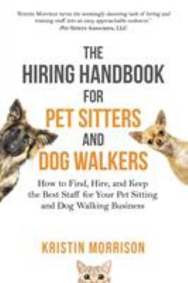 The Hiring Handbook for Pet Sitters and Dog Walkers: How to Find, Hire, and Keep the Best Staff for Your Pet Sitting and Dog Walking Business