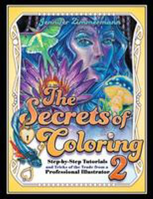 The Secrets of Coloring 2: Step-by-Step Tutorials and Tricks of the Trade from a Professional Illustrator (Volume 2) (The Secrets of Coloring Series)