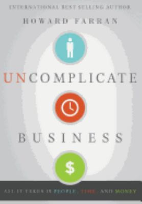 Uncomplicate Business: All It Takes Is People, Time, and Money