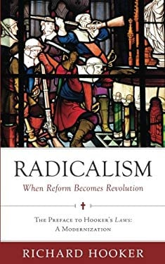 Radicalism: When Reform Becomes Revolution: The Preface to Hooker's Laws: A Modernization (Hooker's Laws in Modern English) (Volume 1)