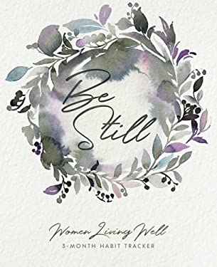 Be Still: Women Living Well 3-Month Habit Tracker: Includes Trackers for Prayer Lists, Bible Reading, Note Taking, Health Tracking, Sleep Tracking, ..