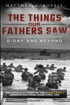 D-Day and Beyond: The Things Our Fathers SawThe Untold Stories of the World War II Generation-Volume V