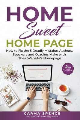 Home Sweet Home Page: How to Fix the 5 Deadly Mistakes Authors, Speakers, and Coaches Makes with Their Website's Homepage
