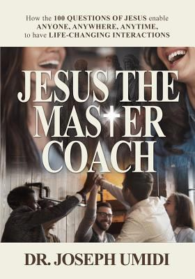 JESUS THE MASTER COACH: How the 100 QUESTIONS OF JESUS enable ANYONE, ANYWHERE, ANYTIME, to have LIFE-CHANGING INTERACTIONS