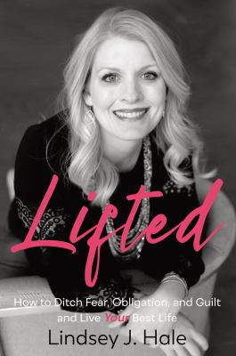 Lifted: How to Ditch Fear, Obligation, and Guiltand Live Your Best Life