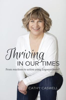 Thriving In Our Times: From Reactions to Action using Logosynthesis(R)
