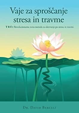 Vaje Za Sproscanje Stresa in Travme, Tre: Revolucionarna Nova Metoda Za Okrevanje Po Stresu in Travmi 9780992303006