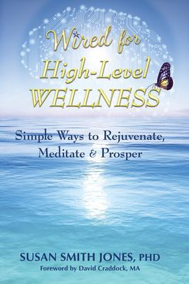 Wired for High-Level Wellness: Simple Ways to Rejuvenate, Meditate & Prosper
