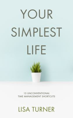 Your Simplest Life: 15 Unconventional Time Management Shortcuts  Productivity Tips and Goal-Setting Tricks So You Can Find Time to Live