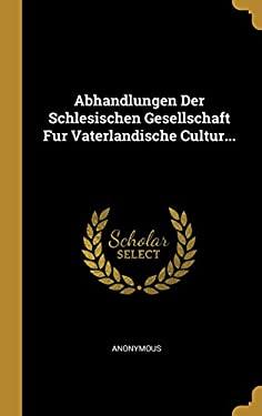 Abhandlungen Der Schlesischen Gesellschaft Fur Vaterlandische Cultur... (German Edition)