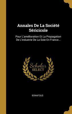 Annales de la Socit Sricicole: Pour l'Amlioration Et La Propagation de l'Industrie de la Soie En France... (French Edition)