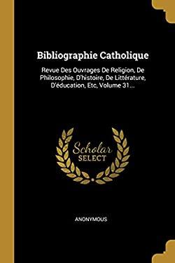 Bibliographie Catholique: Revue Des Ouvrages De Religion, De Philosophie, D'histoire, De Littrature, D'ducation, Etc, Volume 31... (French Edition)