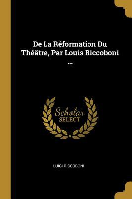 De La Rformation Du Thtre, Par Louis Riccoboni ... (French Edition)