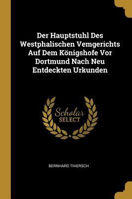 Der Hauptstuhl Des Westphalischen Vemgerichts Auf Dem Knigshofe VOR Dortmund Nach Neu Entdeckten Urkunden