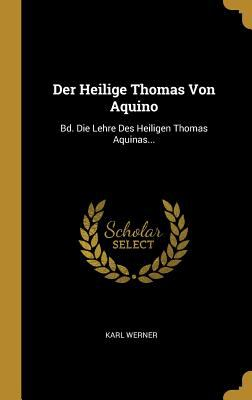 Der Heilige Thomas Von Aquino: Bd. Die Lehre Des Heiligen Thomas Aquinas... (Latin Edition)