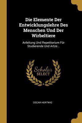 Die Elemente Der Entwicklungslehre Des Menschen Und Der Wirbeltiere: Anleitung Und Repetitorium Fr Studierende Und Artze... (German Edition)
