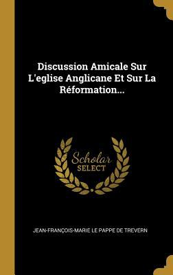 Discussion Amicale Sur L'eglise Anglicane Et Sur La Rformation... (French Edition)